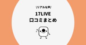 【保存版】17LIVE(イチナナ)のリアルな口コミをまとめてみた!