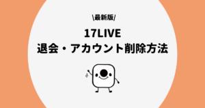 17LIVE(イチナナ)の退会・アカウント削除・辞め方の手順を解説!