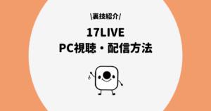 17LIVE(イチナナ)をPCで視聴・配信する方法と設定手順を解説!