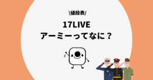 17LIVE(イチナナ)のライバーアーミーの特典は?メリットや値段を解説!