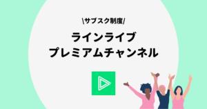 LINE LIVE(ラインライブ)プレミアムチャンネル一覧!入会方法も解説!