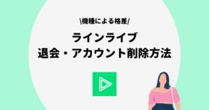 LINE LIVE(ラインライブ)の退会・アカウント削除方法を徹底解説!